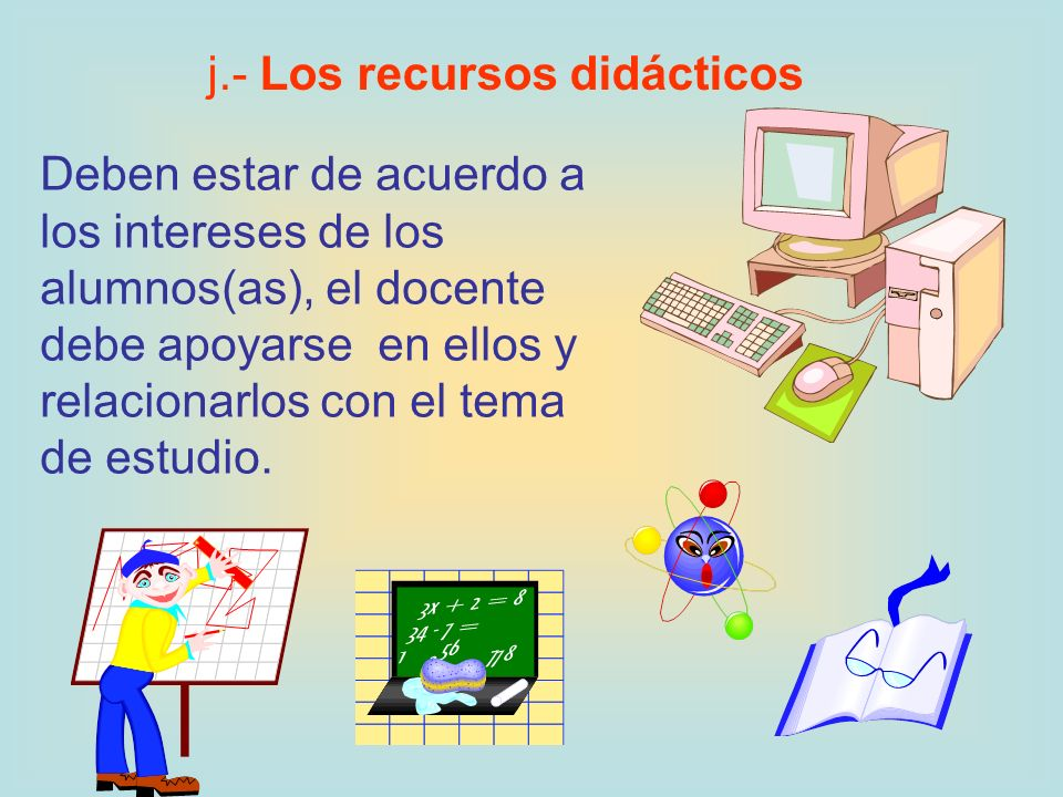 j.- Los recursos didácticos