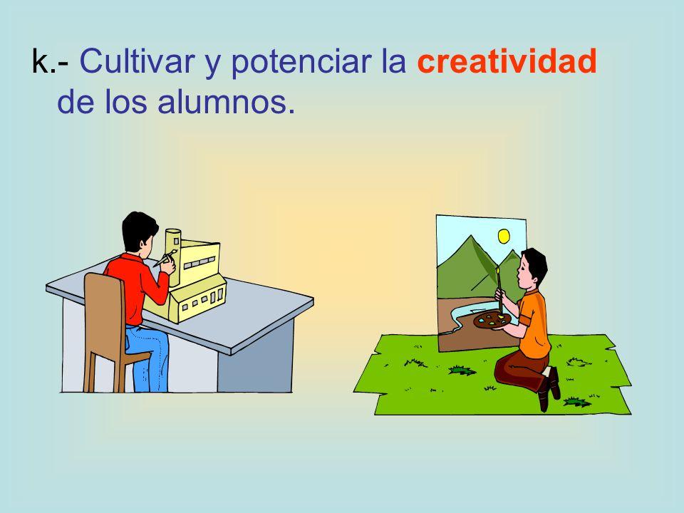 k.- Cultivar y potenciar la creatividad de los alumnos.