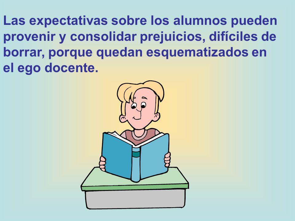 Las expectativas sobre los alumnos pueden provenir y consolidar prejuicios, difíciles de borrar, porque quedan esquematizados en el ego docente.