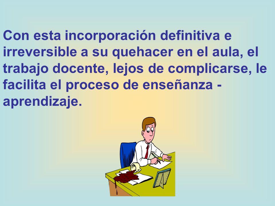 Con esta incorporación definitiva e irreversible a su quehacer en el aula, el trabajo docente, lejos de complicarse, le facilita el proceso de enseñanza - aprendizaje.