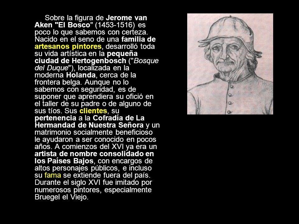 Sobre la figura de Jerome van Aken El Bosco (1453-1516) es poco lo que sabemos con certeza.