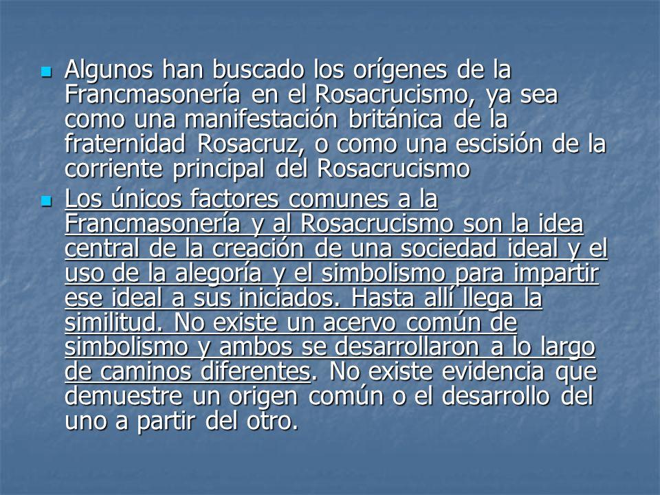 Algunos han buscado los orígenes de la Francmasonería en el Rosacrucismo, ya sea como una manifestación británica de la fraternidad Rosacruz, o como una escisión de la corriente principal del Rosacrucismo