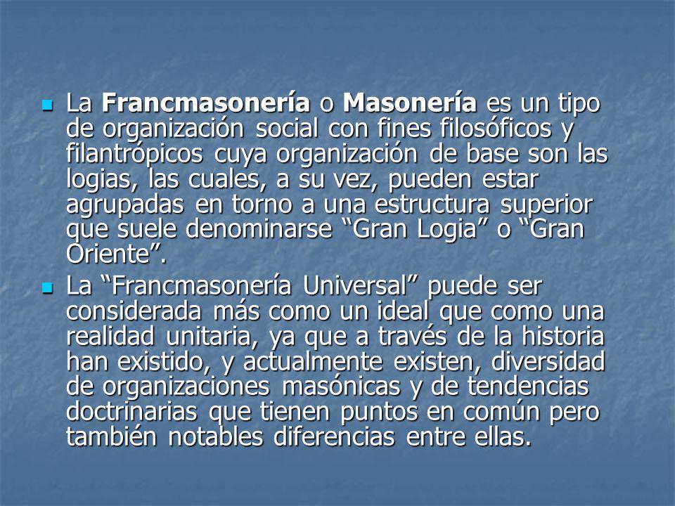La Francmasonería o Masonería es un tipo de organización social con fines filosóficos y filantrópicos cuya organización de base son las logias, las cuales, a su vez, pueden estar agrupadas en torno a una estructura superior que suele denominarse Gran Logia o Gran Oriente .