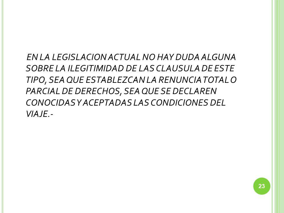EN LA LEGISLACION ACTUAL NO HAY DUDA ALGUNA SOBRE LA ILEGITIMIDAD DE LAS CLAUSULA DE ESTE TIPO, SEA QUE ESTABLEZCAN LA RENUNCIA TOTAL O PARCIAL DE DERECHOS, SEA QUE SE DECLAREN CONOCIDAS Y ACEPTADAS LAS CONDICIONES DEL VIAJE.-