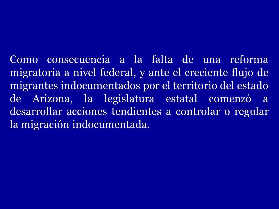 Como consecuencia a la falta de una reforma migratoria a nivel federal, y ante el creciente flujo de migrantes indocumentados por el territorio del estado de Arizona, la legislatura estatal comenzó a desarrollar acciones tendientes a controlar o regular la migración indocumentada.
