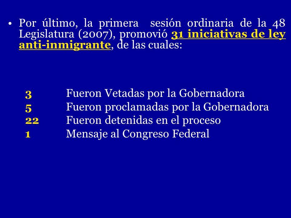 Por último, la primera sesión ordinaria de la 48 Legislatura (2007), promovió 31 iniciativas de ley anti-inmigrante, de las cuales: