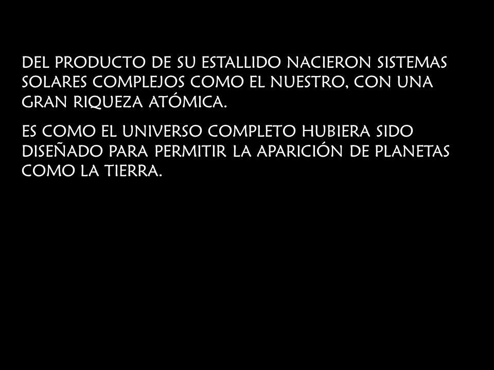 DEL PRODUCTO DE SU ESTALLIDO NACIERON SISTEMAS SOLARES COMPLEJOS COMO EL NUESTRO, CON UNA GRAN RIQUEZA ATÓMICA.