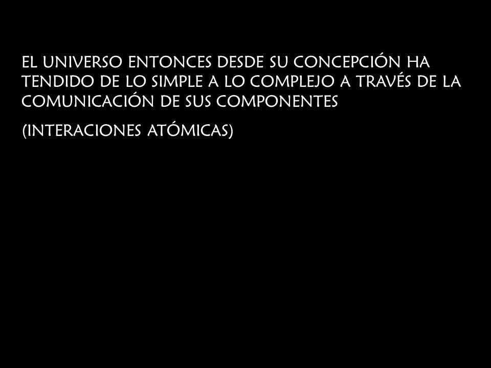 EL UNIVERSO ENTONCES DESDE SU CONCEPCIÓN HA TENDIDO DE LO SIMPLE A LO COMPLEJO A TRAVÉS DE LA COMUNICACIÓN DE SUS COMPONENTES