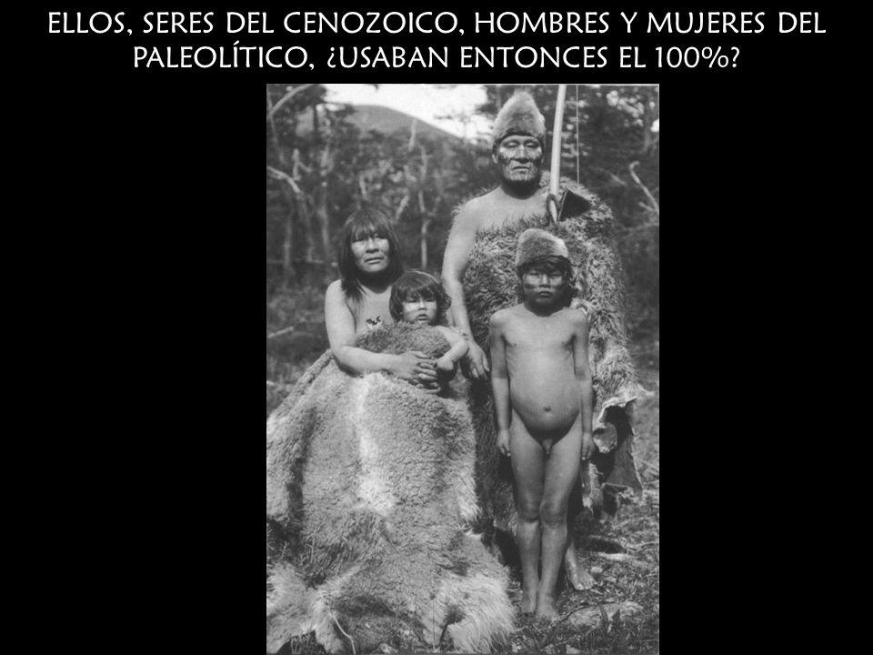 ELLOS, SERES DEL CENOZOICO, HOMBRES Y MUJERES DEL PALEOLÍTICO, ¿USABAN ENTONCES EL 100%