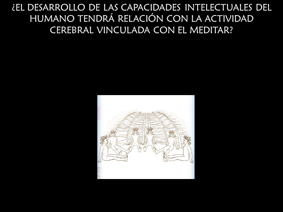 ¿EL DESARROLLO DE LAS CAPACIDADES INTELECTUALES DEL HUMANO TENDRÁ RELACIÓN CON LA ACTIVIDAD CEREBRAL VINCULADA CON EL MEDITAR
