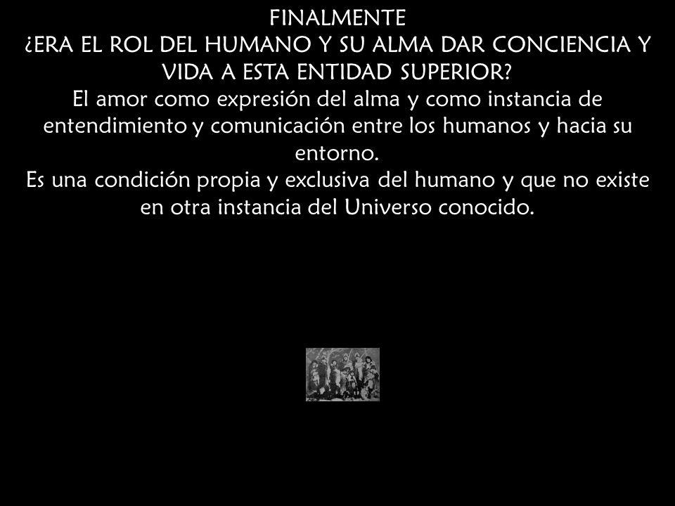FINALMENTE ¿ERA EL ROL DEL HUMANO Y SU ALMA DAR CONCIENCIA Y VIDA A ESTA ENTIDAD SUPERIOR