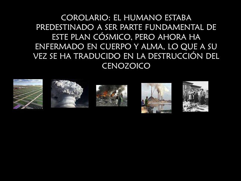 COROLARIO: EL HUMANO ESTABA PREDESTINADO A SER PARTE FUNDAMENTAL DE ESTE PLAN CÓSMICO, PERO AHORA HA ENFERMADO EN CUERPO Y ALMA, LO QUE A SU VEZ SE HA TRADUCIDO EN LA DESTRUCCIÓN DEL CENOZOICO