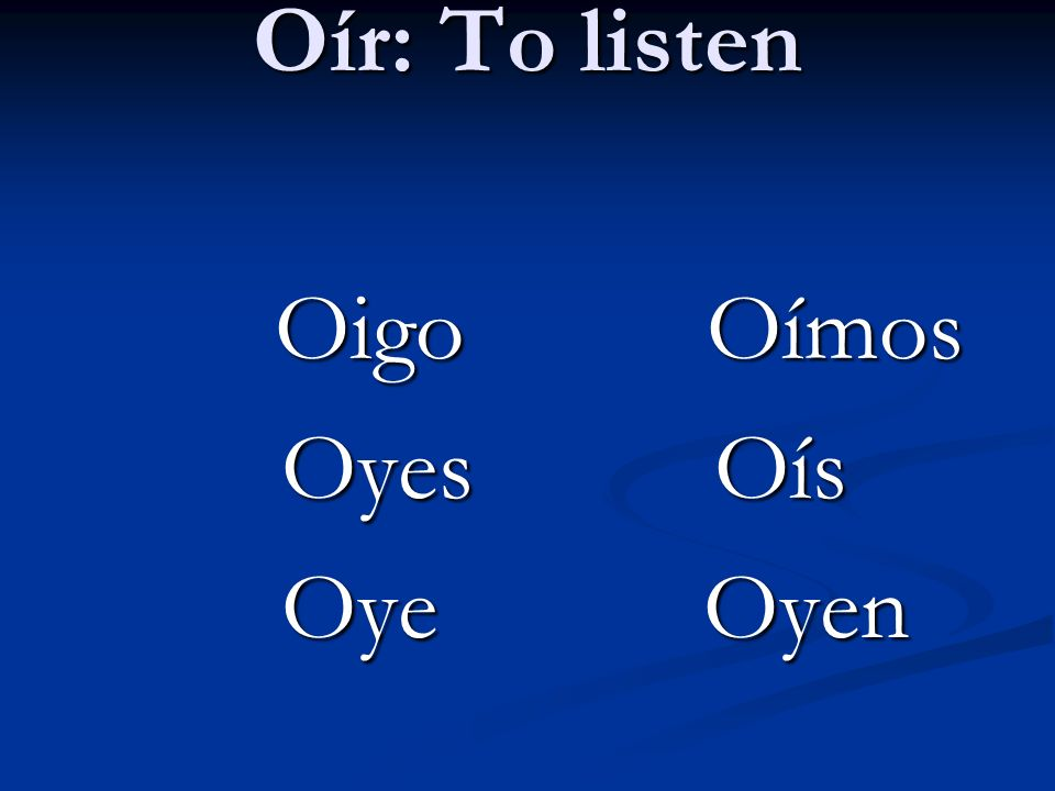 Oír: To listen Oigo Oímos Oyes Oís Oye Oyen