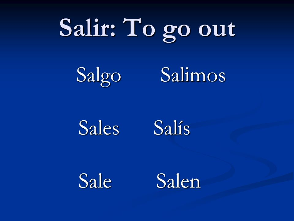 Salir: To go out Salgo Salimos Sales Salís Sale Salen