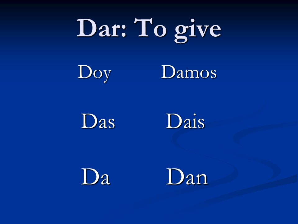 Dar: To give Doy Damos Das Dais Da Dan