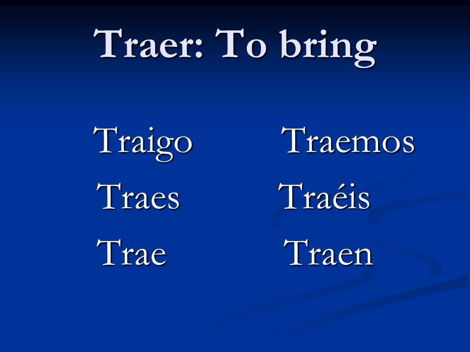 Traer: To bring Traigo Traemos Traes Traéis Trae Traen