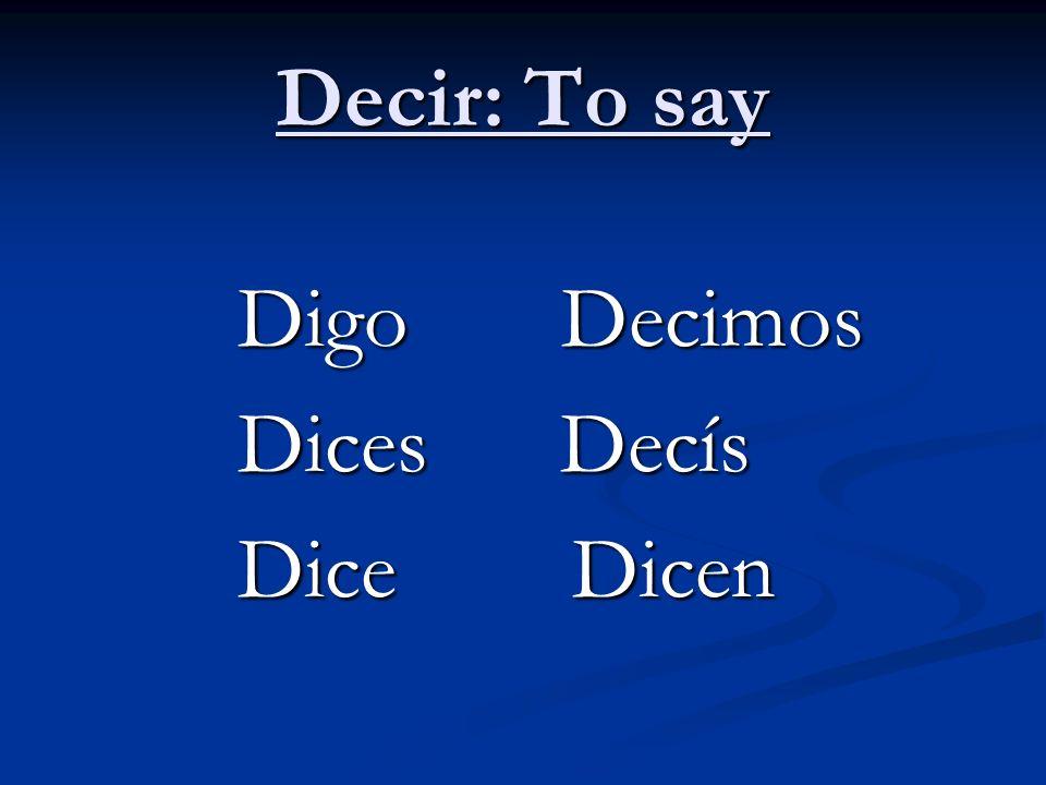 Decir: To say Digo Decimos Dices Decís Dice Dicen