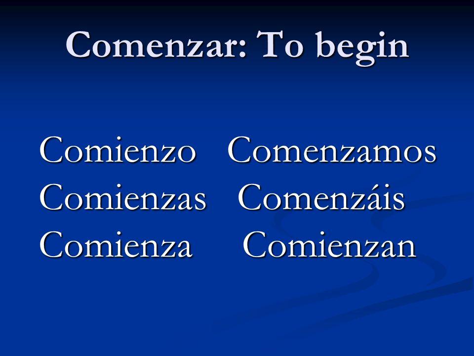 Comenzar: To begin Comienzo Comenzamos Comienzas Comenzáis Comienza Comienzan