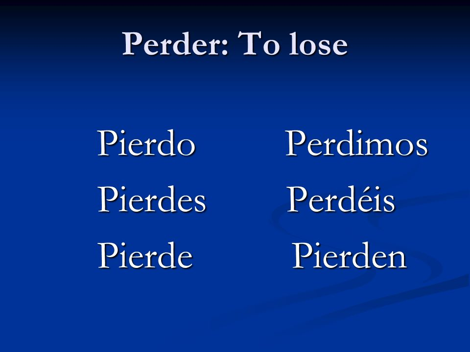 Perder: To lose Pierdo Perdimos Pierdes Perdéis Pierde Pierden