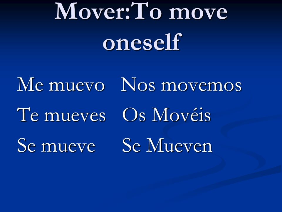 Mover:To move oneself Me muevo Nos movemos Te mueves Os Movéis