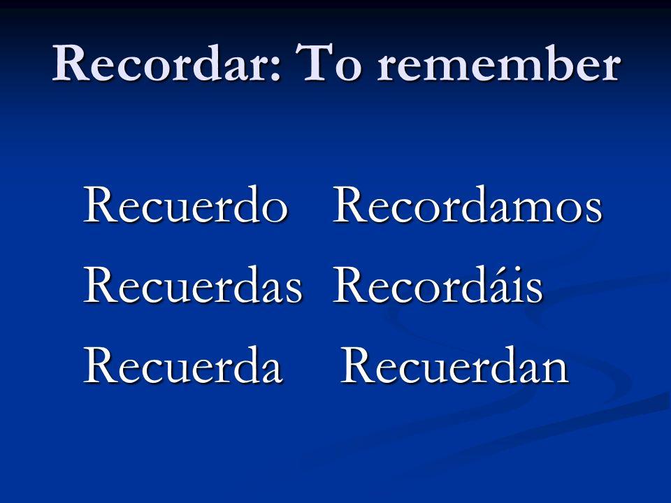 Recordar: To remember Recuerdo Recordamos Recuerdas Recordáis Recuerda Recuerdan