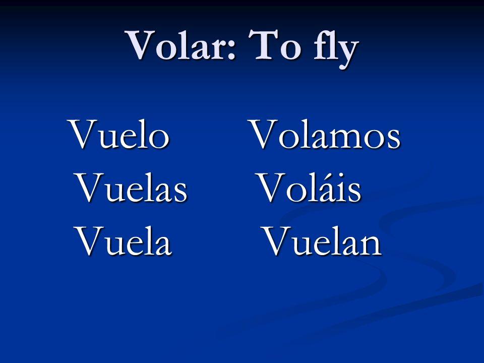 Volar: To fly Vuelo Volamos Vuelas Voláis Vuela Vuelan