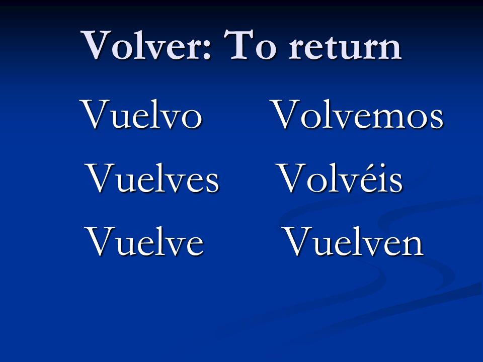 Volver: To return Vuelvo Volvemos Vuelves Volvéis Vuelve Vuelven