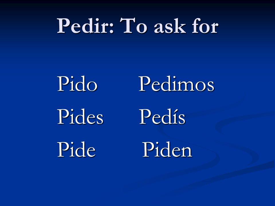 Pedir: To ask for Pido Pedimos Pides Pedís Pide Piden