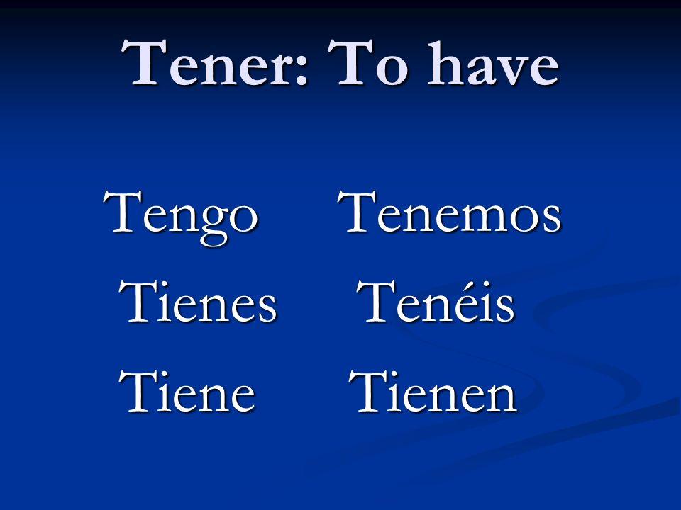 Tener: To have Tengo Tenemos Tienes Tenéis Tiene Tienen