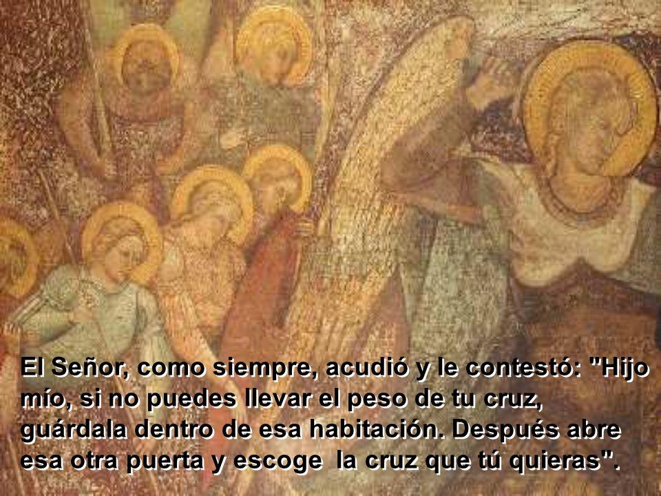 El Señor, como siempre, acudió y le contestó: Hijo mío, si no puedes llevar el peso de tu cruz, guárdala dentro de esa habitación.