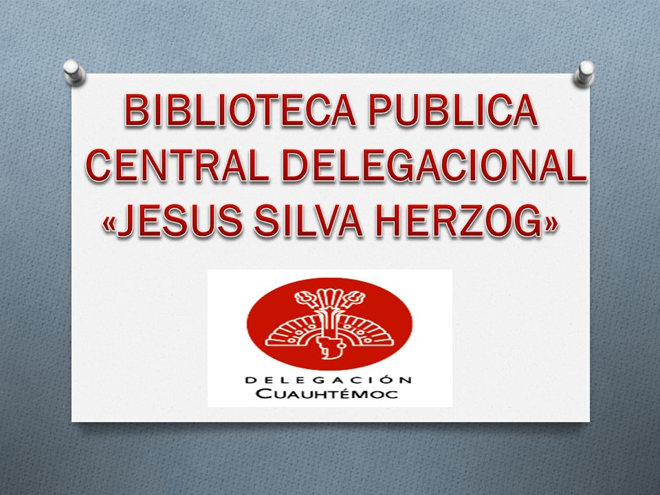BIBLIOTECA PUBLICA CENTRAL DELEGACIONAL «JESUS SILVA HERZOG»