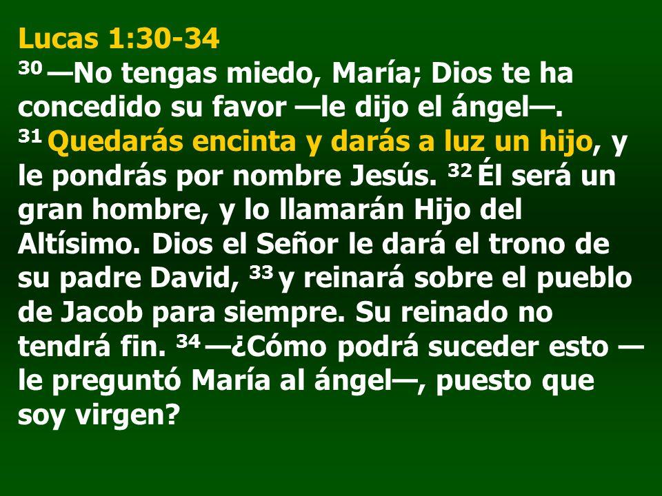 Lucas 1:30-34 30 —No tengas miedo, María; Dios te ha concedido su favor —le dijo el ángel—.