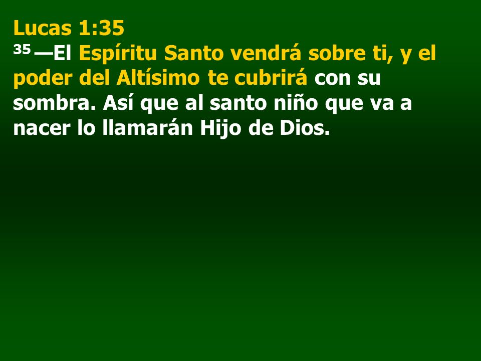 Lucas 1:35 35 —El Espíritu Santo vendrá sobre ti, y el poder del Altísimo te cubrirá con su sombra.