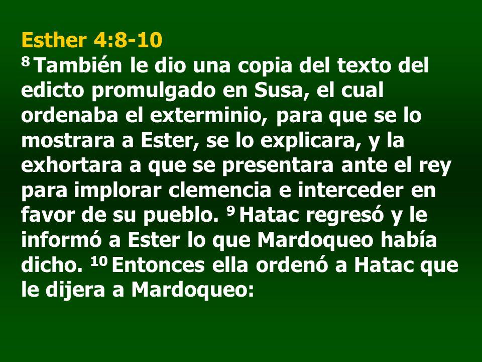 Esther 4:8-10 8 También le dio una copia del texto del edicto promulgado en Susa, el cual ordenaba el exterminio, para que se lo mostrara a Ester, se lo explicara, y la exhortara a que se presentara ante el rey para implorar clemencia e interceder en favor de su pueblo.