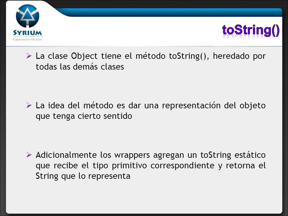 toString() La clase Object tiene el método toString(), heredado por todas las demás clases.