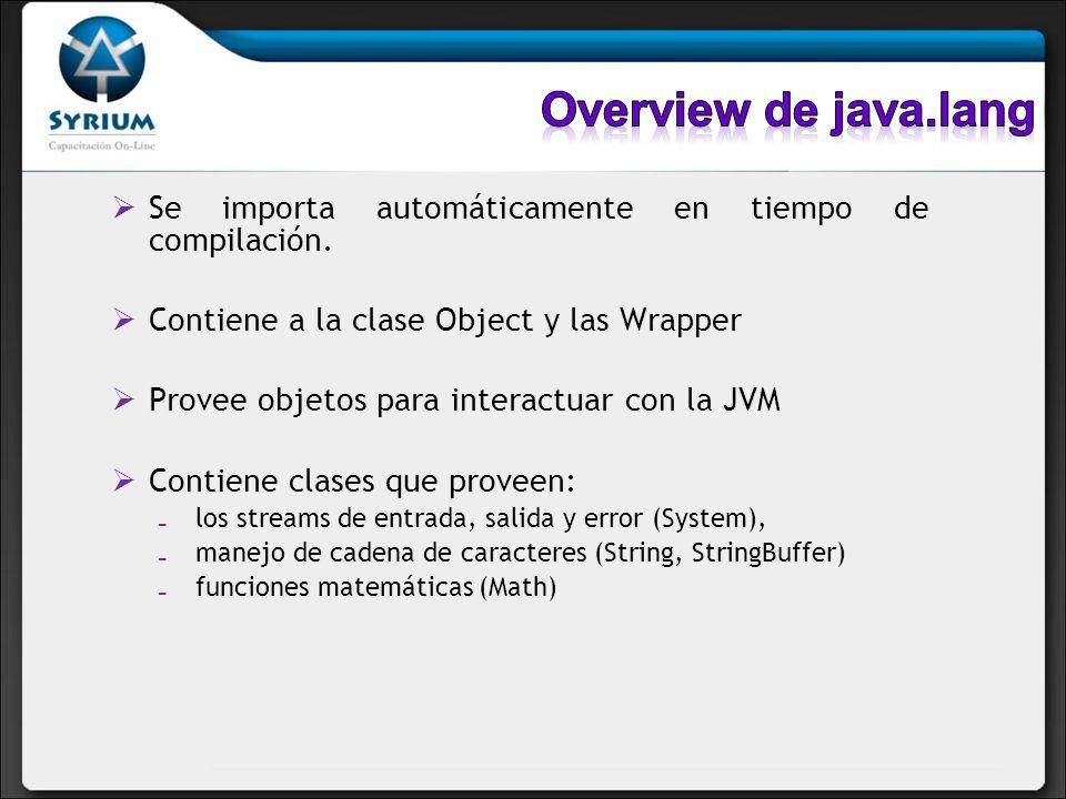 Overview de java.lang Se importa automáticamente en tiempo de compilación. Contiene a la clase Object y las Wrapper.