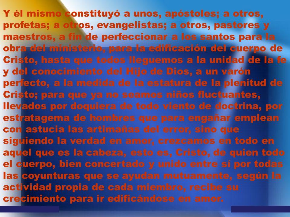 Y él mismo constituyó a unos, apóstoles; a otros, profetas; a otros, evangelistas; a otros, pastores y maestros, a fin de perfeccionar a los santos para la obra del ministerio, para la edificación del cuerpo de Cristo, hasta que todos lleguemos a la unidad de la fe y del conocimiento del Hijo de Dios, a un varón perfecto, a la medida de la estatura de la plenitud de Cristo; para que ya no seamos niños fluctuantes, llevados por doquiera de todo viento de doctrina, por estratagema de hombres que para engañar emplean con astucia las artimañas del error, sino que siguiendo la verdad en amor, crezcamos en todo en aquel que es la cabeza, esto es, Cristo, de quien todo el cuerpo, bien concertado y unido entre sí por todas las coyunturas que se ayudan mutuamente, según la actividad propia de cada miembro, recibe su crecimiento para ir edificándose en amor.
