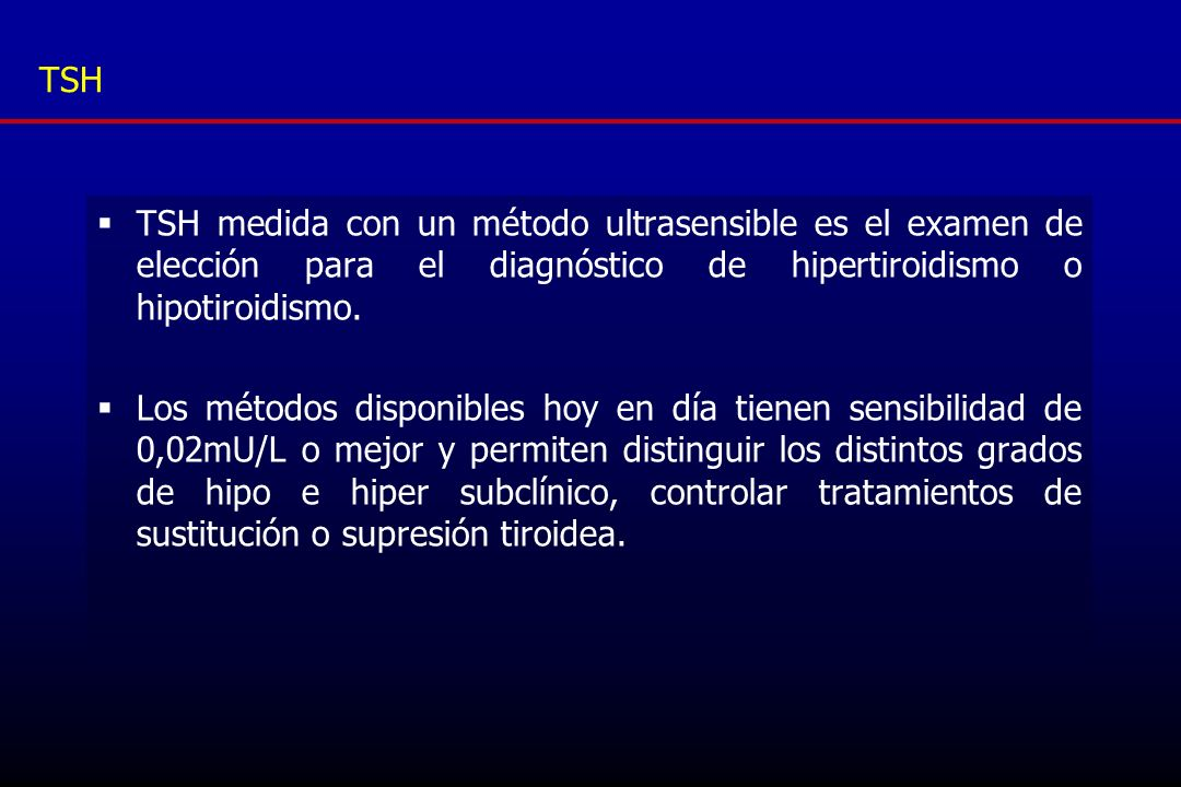 TSHTSH medida con un método ultrasensible es el examen de elección para el diagnóstico de hipertiroidismo o hipotiroidismo.