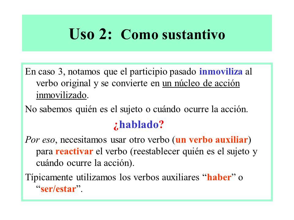 Uso 2: Como sustantivo En caso 3, notamos que el participio pasado inmoviliza al verbo original y se convierte en un núcleo de acción inmovilizado.