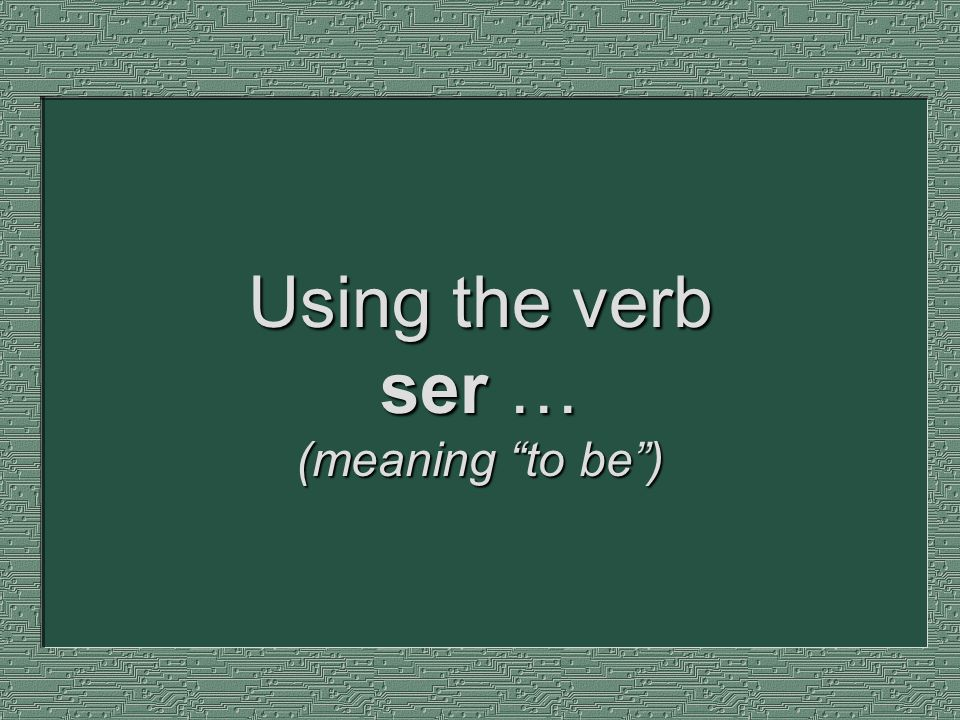 Using the verb ser … (meaning to be )