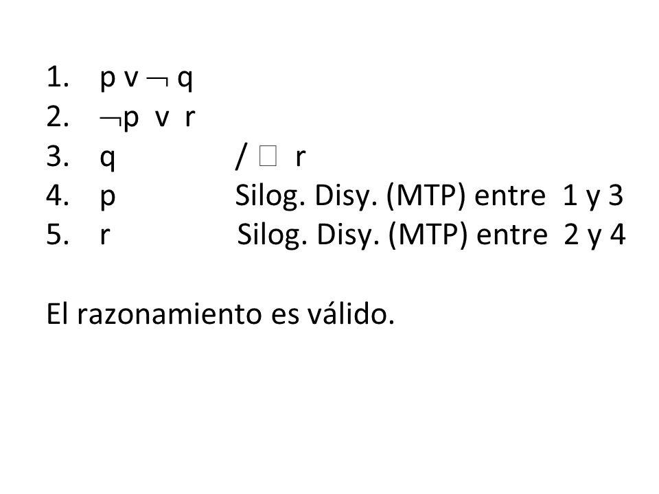 p v  q p v r. q /  r. p Silog. Disy. (MTP) entre 1 y 3. r Silog. Disy. (MTP) entre 2 y 4.
