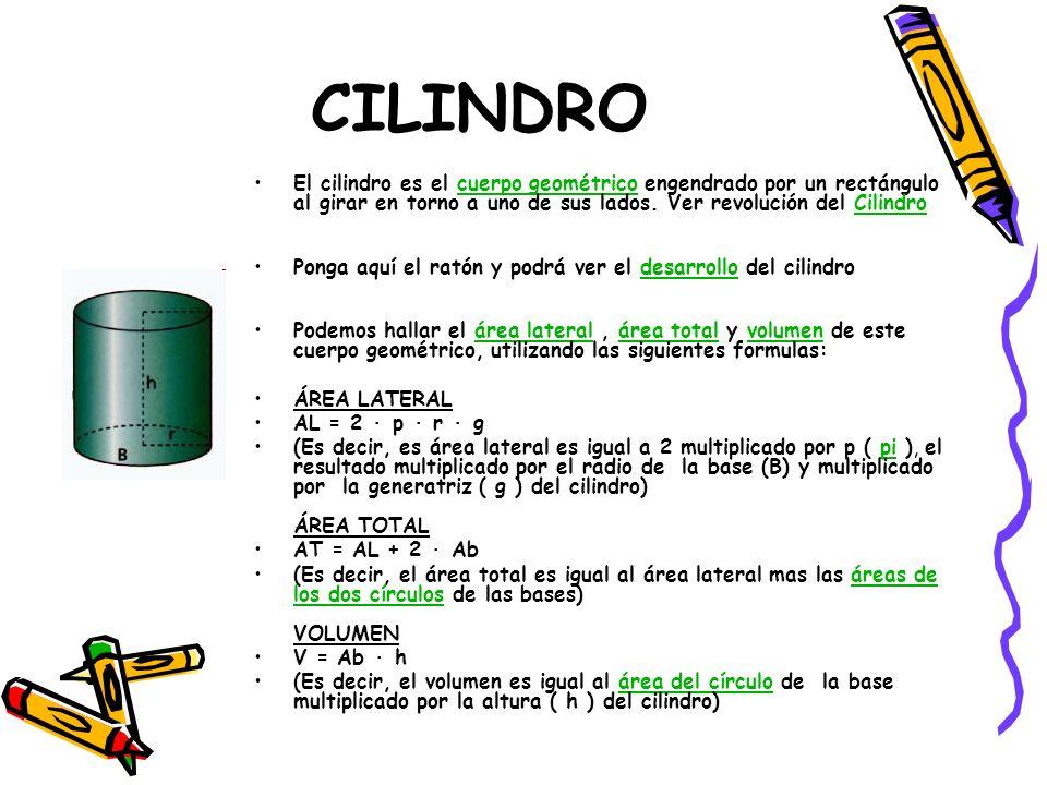 CILINDRO El cilindro es el cuerpo geométrico engendrado por un rectángulo al girar en torno a uno de sus lados. Ver revolución del Cilindro