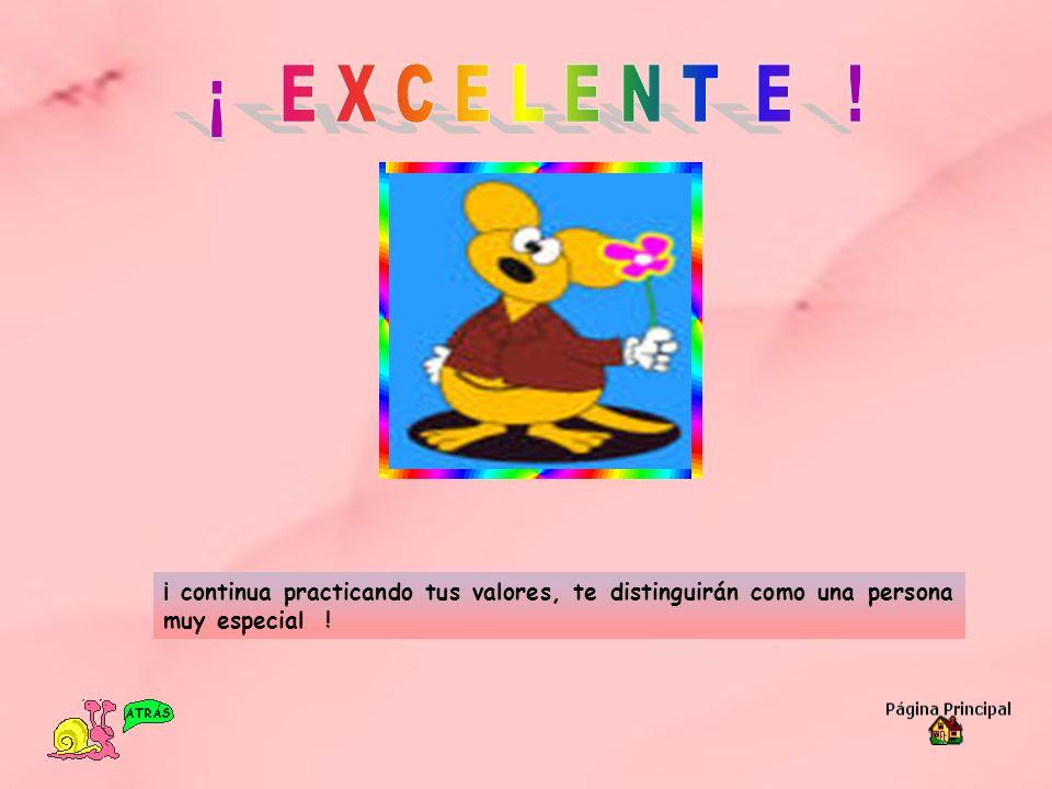 ¡ E X C E L E N T E !¡ continua practicando tus valores, te distinguirán como una persona muy especial !