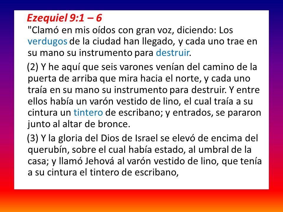 Ezequiel 9:1 – 6 Clamó en mis oídos con gran voz, diciendo: Los verdugos de la ciudad han llegado, y cada uno trae en su mano su instrumento para destruir.