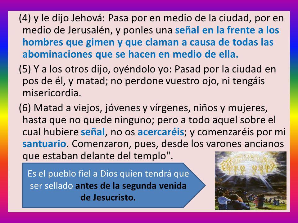 (4) y le dijo Jehová: Pasa por en medio de la ciudad, por en medio de Jerusalén, y ponles una señal en la frente a los hombres que gimen y que claman a causa de todas las abominaciones que se hacen en medio de ella.