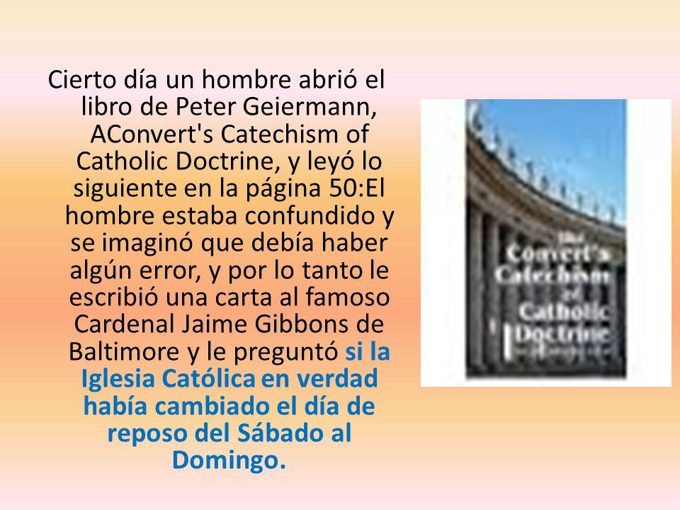 Cierto día un hombre abrió el libro de Peter Geiermann, AConvert s Catechism of Catholic Doctrine, y leyó lo siguiente en la página 50:El hombre estaba confundido y se imaginó que debía haber algún error, y por lo tanto le escribió una carta al famoso Cardenal Jaime Gibbons de Baltimore y le preguntó si la Iglesia Católica en verdad había cambiado el día de reposo del Sábado al Domingo.