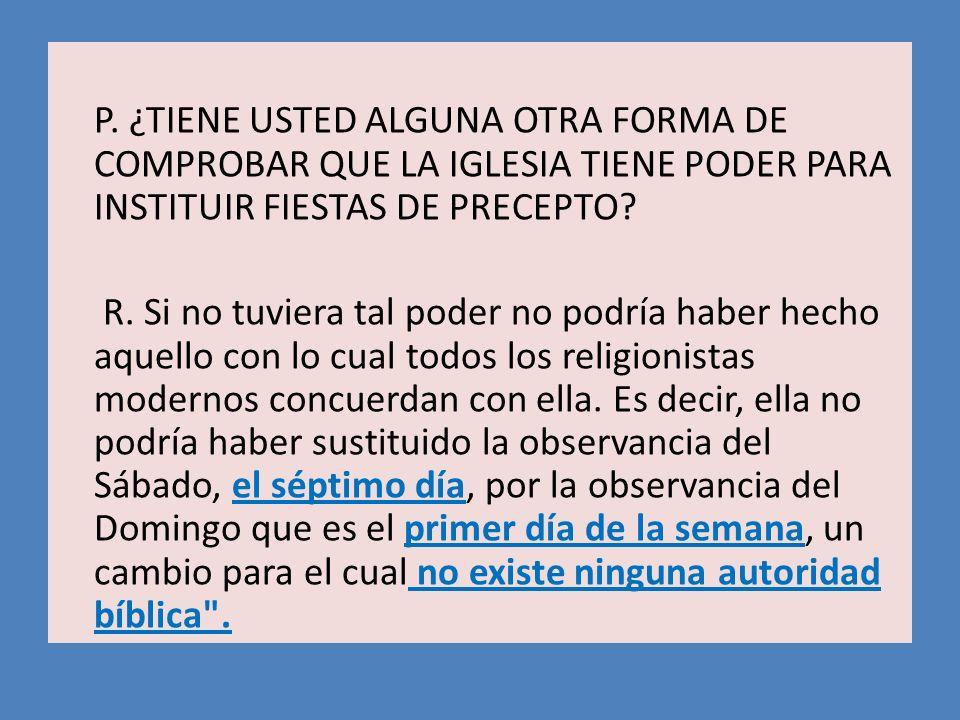P. ¿TIENE USTED ALGUNA OTRA FORMA DE COMPROBAR QUE LA IGLESIA TIENE PODER PARA INSTITUIR FIESTAS DE PRECEPTO
