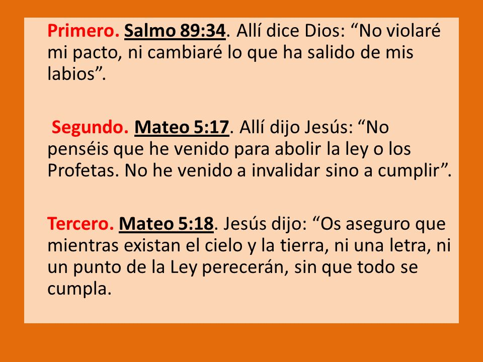 Primero. Salmo 89:34. Allí dice Dios: No violaré mi pacto, ni cambiaré lo que ha salido de mis labios .