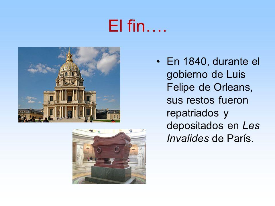 El fin….En 1840, durante el gobierno de Luis Felipe de Orleans, sus restos fueron repatriados y depositados en Les Invalides de París.