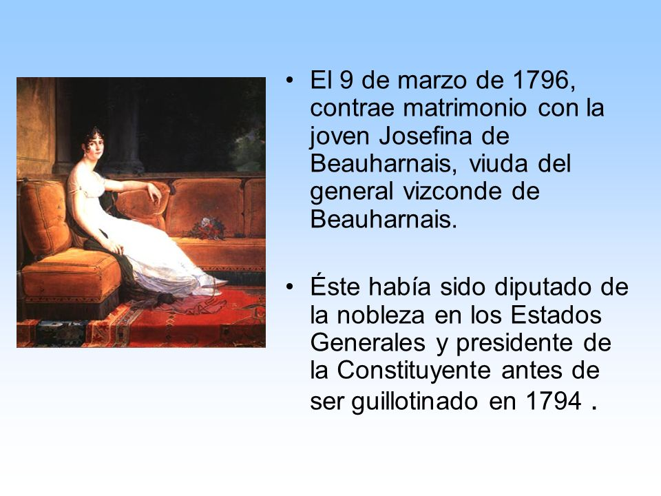 El 9 de marzo de 1796, contrae matrimonio con la joven Josefina de Beauharnais, viuda del general vizconde de Beauharnais.